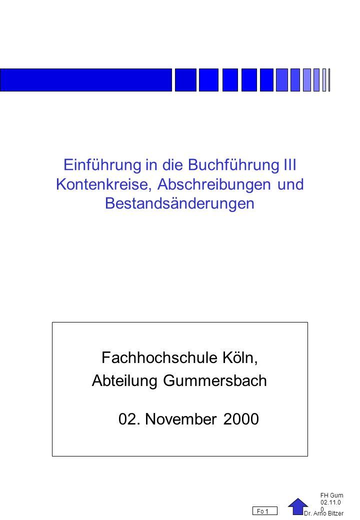 Dr. Arno Bitzer FH Gum 02.11.0 0 Fo 1 Einführung in die Buchführung III Kontenkreise, Abschreibungen und Bestandsänderungen Fachhochschule Köln, Abtei