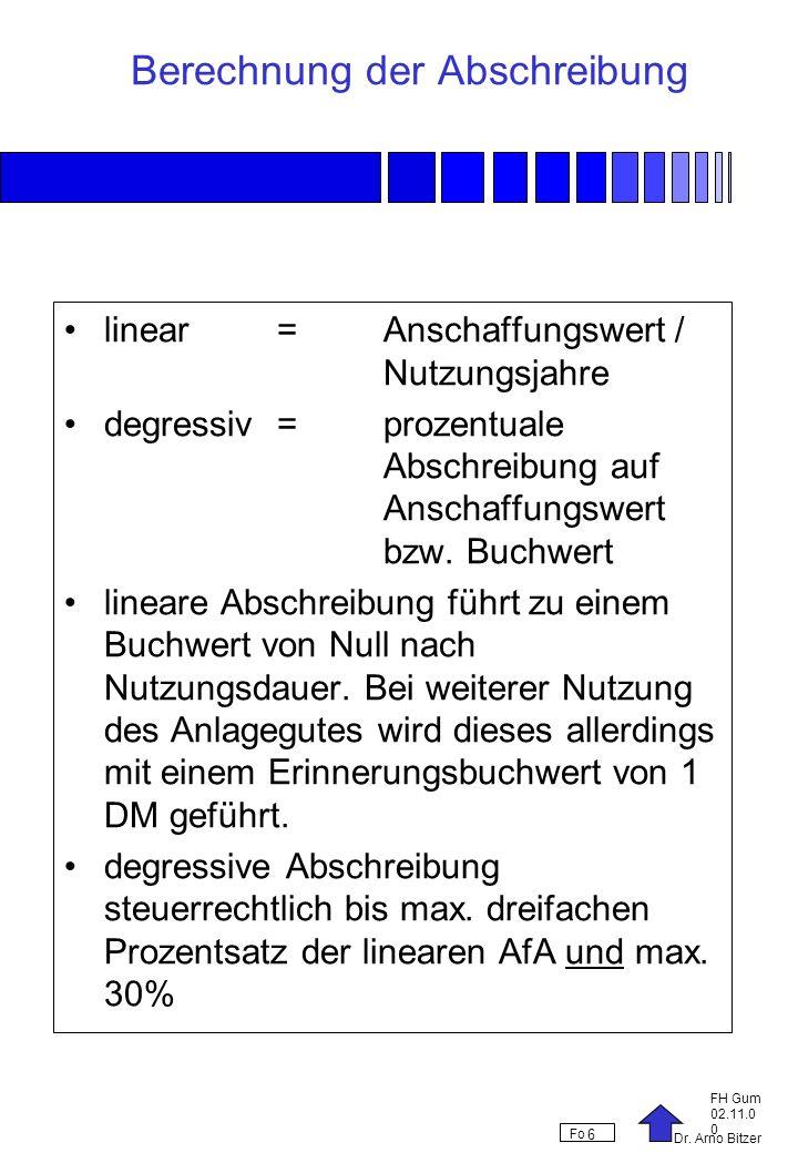 Dr. Arno Bitzer FH Gum 02.11.0 0 Fo 6 Berechnung der Abschreibung linear = Anschaffungswert / Nutzungsjahre degressiv =prozentuale Abschreibung auf An