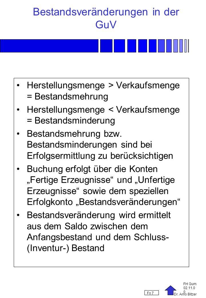 Dr. Arno Bitzer FH Gum 02.11.0 0 Fo 7 Bestandsveränderungen in der GuV Herstellungsmenge > Verkaufsmenge = Bestandsmehrung Herstellungsmenge < Verkauf