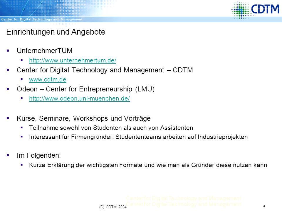 Center for Digital Technology and Management 16(C) CDTM 2004 UnternehmerTUM GmbH Zentrum für Unternehmertum an der TU München schafft eine lebendige Unternehmerkultur, die Studierende, Wissenschaftler, Alumni und Partner aus der Wirtschaft verbindet Wie setzt die UnternehmerTUM in der Praxis um.