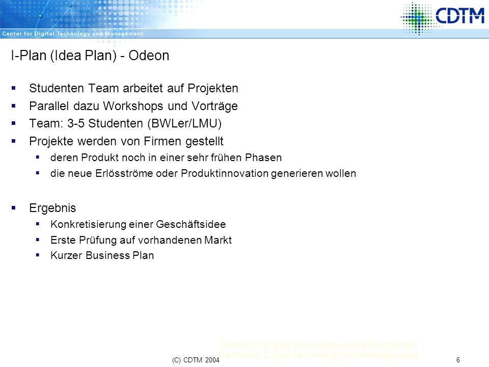Center for Digital Technology and Management 6(C) CDTM 2004 I-Plan (Idea Plan) - Odeon Studenten Team arbeitet auf Projekten Parallel dazu Workshops u