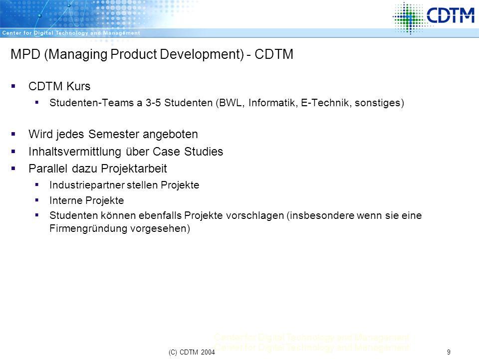 Center for Digital Technology and Management 9(C) CDTM 2004 MPD (Managing Product Development) - CDTM CDTM Kurs Studenten-Teams a 3-5 Studenten (BWL,
