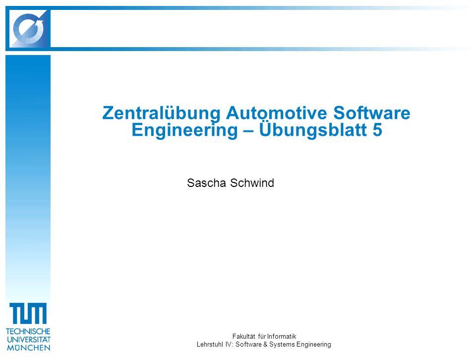 Fakultät für Informatik Lehrstuhl IV: Software & Systems Engineering Zentralübung Automotive Software Engineering – Übungsblatt 5 Sascha Schwind