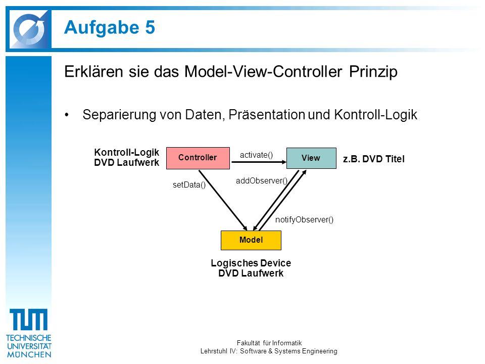 Aufgabe 5 Erklären sie das Model-View-Controller Prinzip Separierung von Daten, Präsentation und Kontroll-Logik Fakultät für Informatik Lehrstuhl IV: