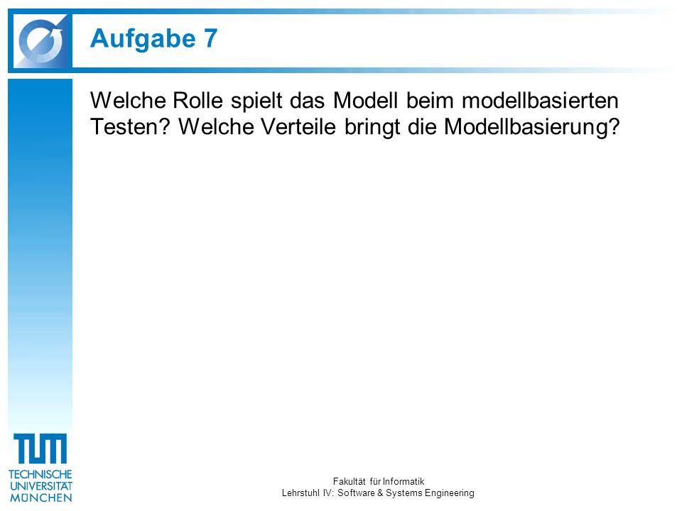 Aufgabe 7 Welche Rolle spielt das Modell beim modellbasierten Testen? Welche Verteile bringt die Modellbasierung? Fakultät für Informatik Lehrstuhl IV