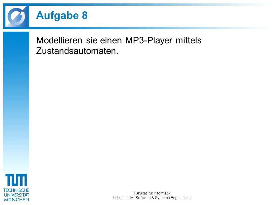 Aufgabe 8 Modellieren sie einen MP3-Player mittels Zustandsautomaten. Fakultät für Informatik Lehrstuhl IV: Software & Systems Engineering