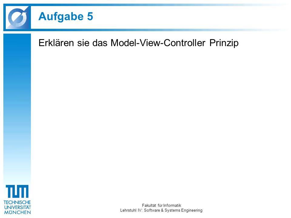 Aufgabe 5 Erklären sie das Model-View-Controller Prinzip Fakultät für Informatik Lehrstuhl IV: Software & Systems Engineering
