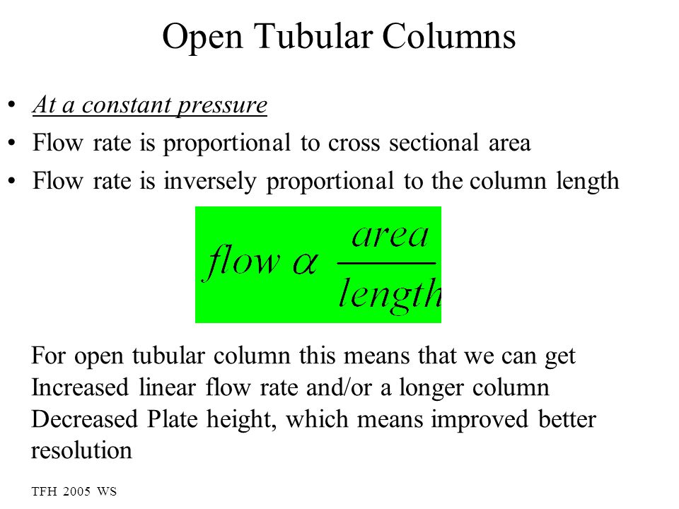 Open Tubular Columns At a constant pressure Flow rate is proportional to cross sectional area Flow rate is inversely proportional to the column length For open tubular column this means that we can get Increased linear flow rate and/or a longer column Decreased Plate height, which means improved better resolution