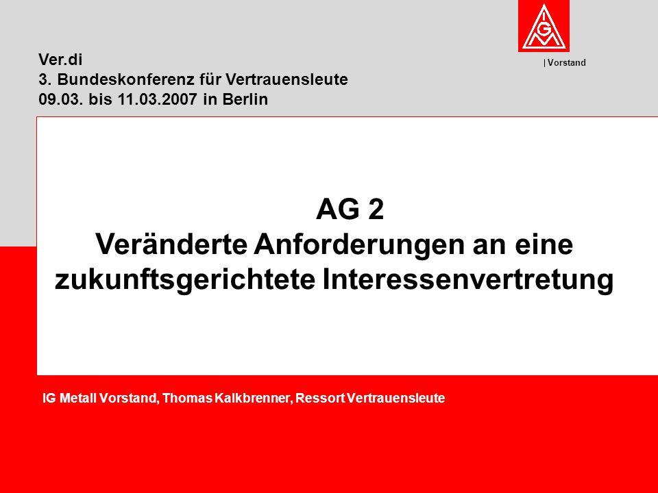 Vorstand IG Metall Vorstand, Thomas Kalkbrenner, Ressort Vertrauensleute AG 2 Veränderte Anforderungen an eine zukunftsgerichtete Interessenvertretung