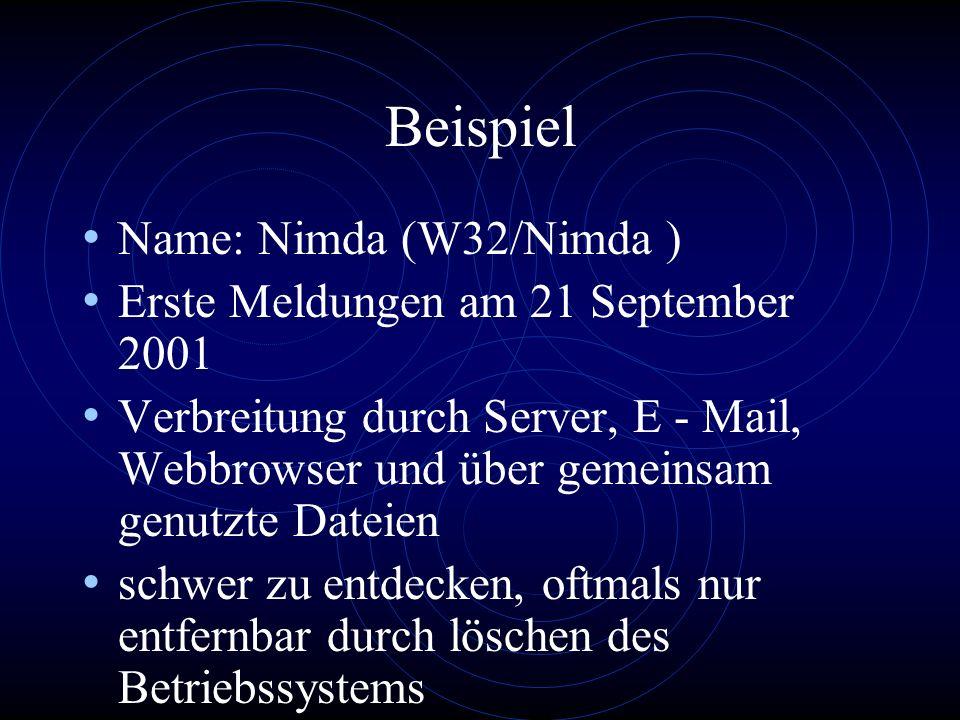 Beispiel Name: Nimda (W32/Nimda ) Erste Meldungen am 21 September 2001 Verbreitung durch Server, E - Mail, Webbrowser und über gemeinsam genutzte Dateien schwer zu entdecken, oftmals nur entfernbar durch löschen des Betriebssystems