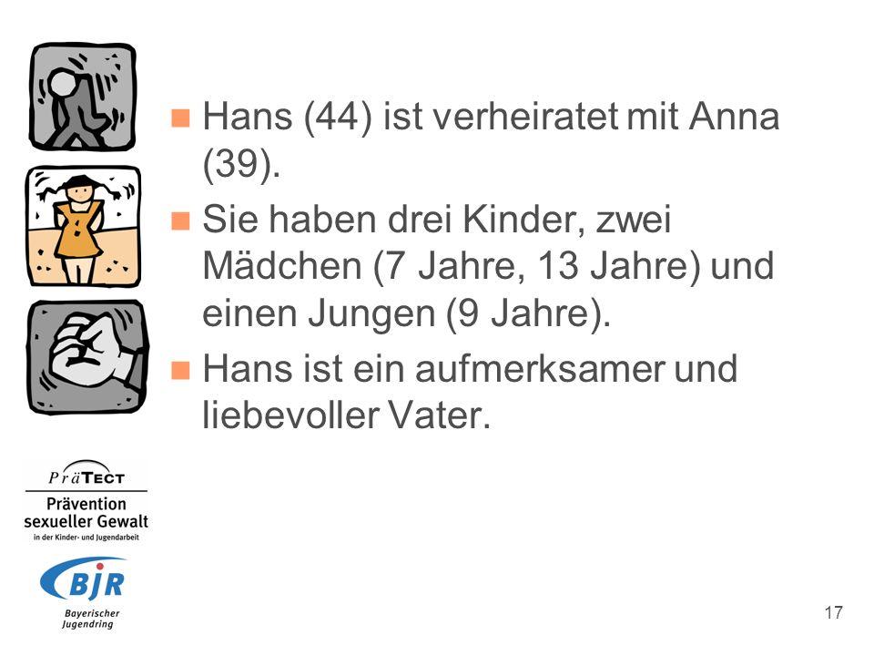 17 Hans (44) ist verheiratet mit Anna (39). Sie haben drei Kinder, zwei Mädchen (7 Jahre, 13 Jahre) und einen Jungen (9 Jahre). Hans ist ein aufmerksa