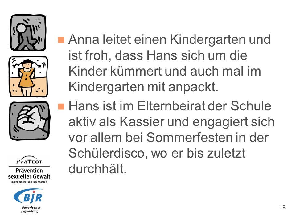 18 Anna leitet einen Kindergarten und ist froh, dass Hans sich um die Kinder kümmert und auch mal im Kindergarten mit anpackt. Hans ist im Elternbeira