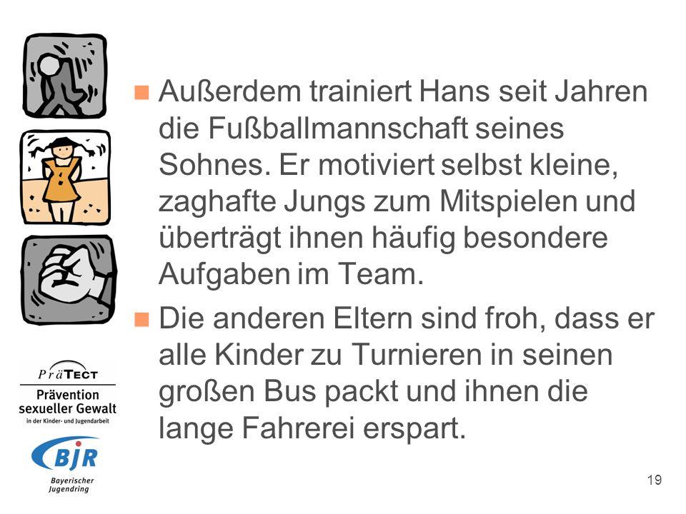 19 Außerdem trainiert Hans seit Jahren die Fußballmannschaft seines Sohnes. Er motiviert selbst kleine, zaghafte Jungs zum Mitspielen und überträgt ih