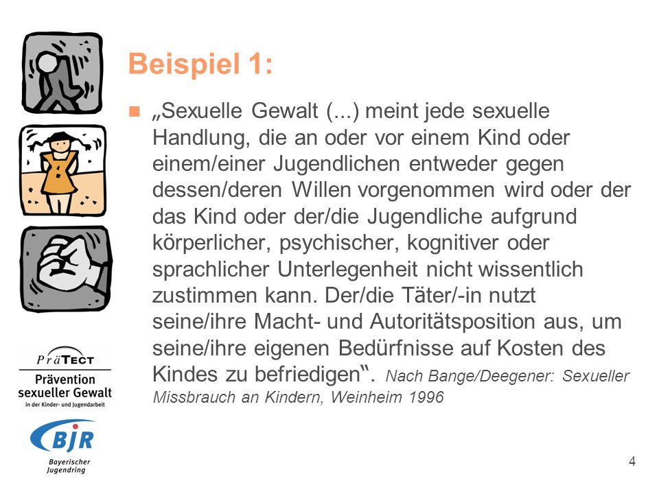 5 Beispiel 2: Sexuelle Gewalt bedeutet, dass eine Person die Unwissenheit, das Vertrauen oder die Abhängigkeit eines Kindes/Jugendlichen zur Befriedigung der eigenen sexuellen Bedürfnisse benutzt.