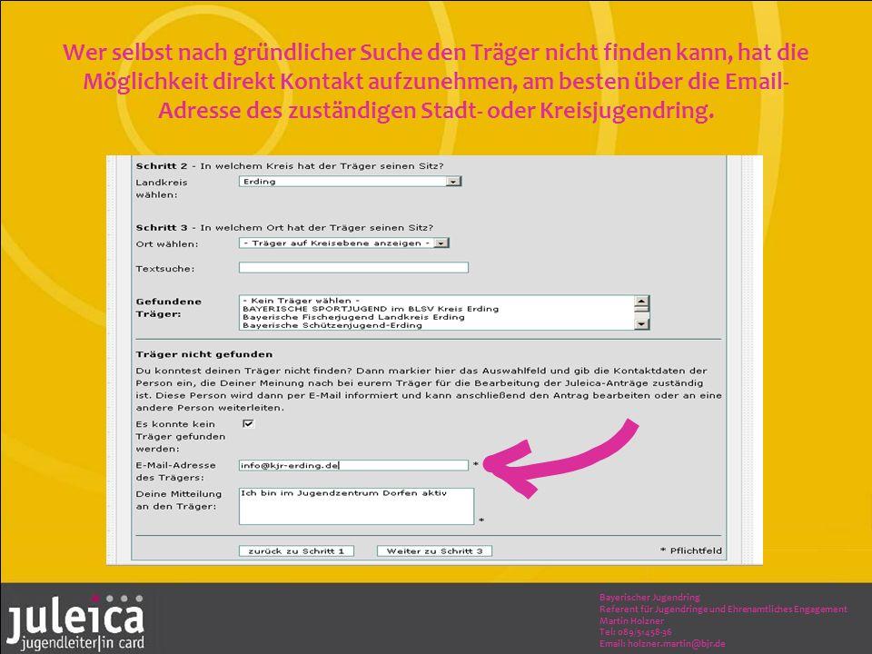 Bayerischer Jugendring Referent für Jugendringe und Ehrenamtliches Engagement Martin Holzner Tel: 089/51458-36 Email: holzner.martin@bjr.de Wer selbst nach gründlicher Suche den Träger nicht finden kann, hat die Möglichkeit direkt Kontakt aufzunehmen, am besten über die Email- Adresse des zuständigen Stadt- oder Kreisjugendring.