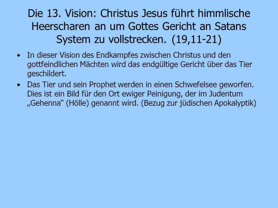 Die 13. Vision: Christus Jesus führt himmlische Heerscharen an um Gottes Gericht an Satans System zu vollstrecken. (19,11-21) In dieser Vision des End