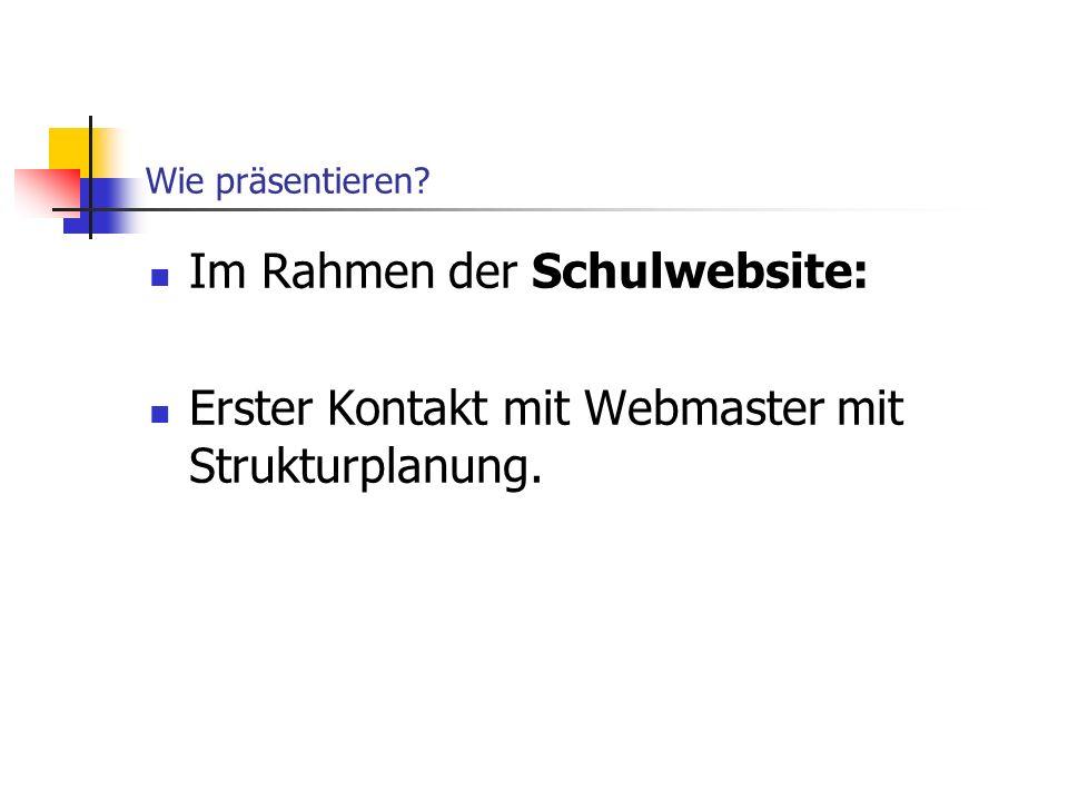 Wie präsentieren? Im Rahmen der Schulwebsite: Erster Kontakt mit Webmaster mit Strukturplanung.