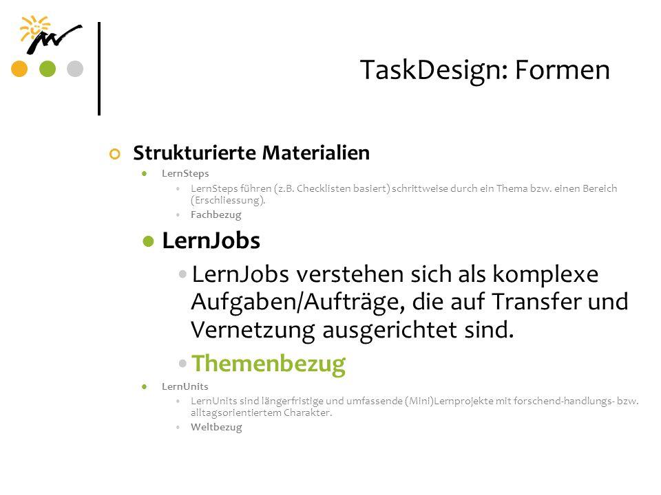 TaskDesign: Formen Strukturierte Materialien LernSteps LernSteps führen (z.B. Checklisten basiert) schrittweise durch ein Thema bzw. einen Bereich (Er