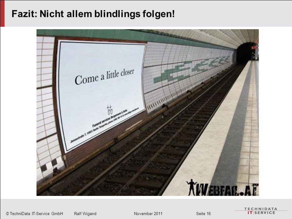 © TechniData IT-Service GmbH Ralf Wigand November 2011 Seite 16 Fazit: Nicht allem blindlings folgen!
