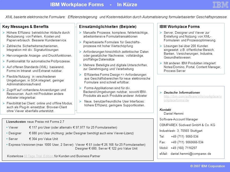 IBM Workplace Forms - In Kürze © 2007 IBM Corporation XML basierte elektronische Formulare: Effizienzsteigerung und Kostenreduktion durch Automatisierung formularbasierter Geschäftsprozesse Key Messages & Benefits Höhere Effizienz betrieblicher Abläufe durch Reduzierung von Fehlern, Kosten und Papierverbrauch.