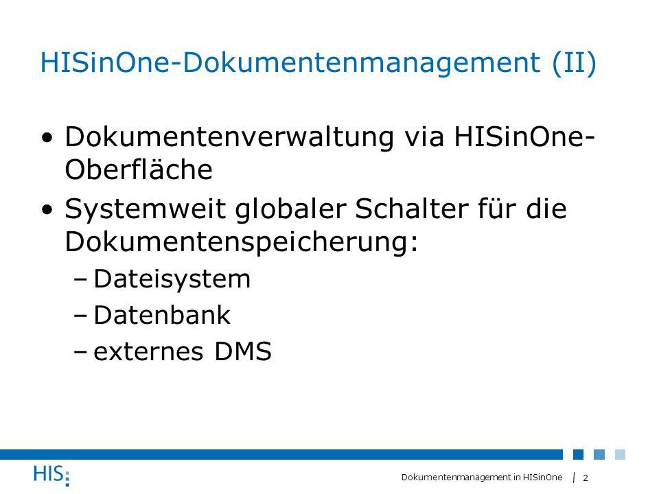 3 Dokumentenmanagement in HISinOne DMS-Connector (Schnittstelle zu DMS) Wird gemeinsam mit eDoc entwickelteDoc einheitliche Schnittstelle zum Speichern (store) und Laden (retrieve) REST-Architekturstil Unterstützt zurzeit das DMS Alfresco Sicherheitsmaßnahmen: HTTP-Basic-Authentifizierung Konfigurationsmöglichkeiten in HISinOne Basis URI (Uniform Resource Identifier) Benutzername Passwort Timeout-Zeit