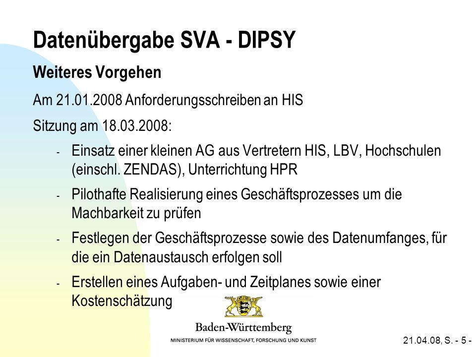 21.04.08, S. - 5 - Datenübergabe SVA - DIPSY Weiteres Vorgehen Am 21.01.2008 Anforderungsschreiben an HIS Sitzung am 18.03.2008: - Einsatz einer klein