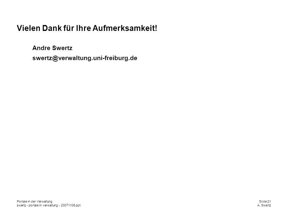 Portale in der VerwaltungSlide 21 swertz - portale in verwaltung - 20071106.pptA. Swertz Vielen Dank für Ihre Aufmerksamkeit! Andre Swertz swertz@verw