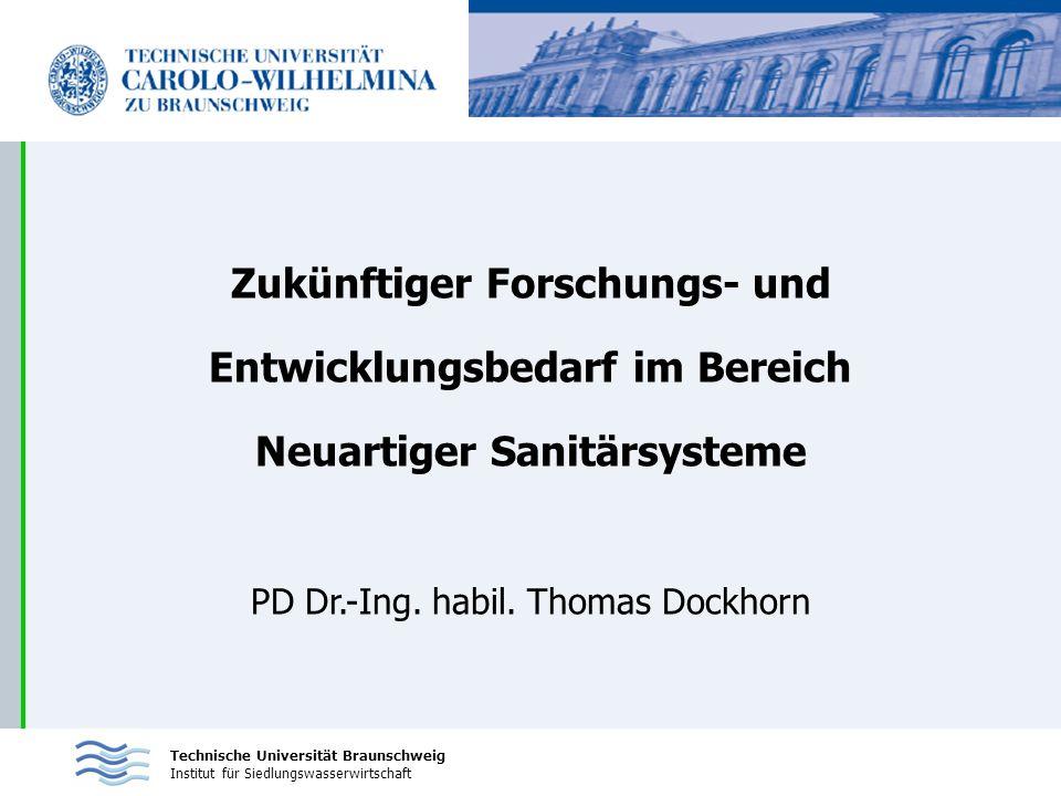 Technische Universität Braunschweig Institut für Siedlungswasserwirtschaft Zukünftiger Forschungs- und Entwicklungsbedarf im Bereich Neuartiger Sanitärsysteme PD Dr.-Ing.