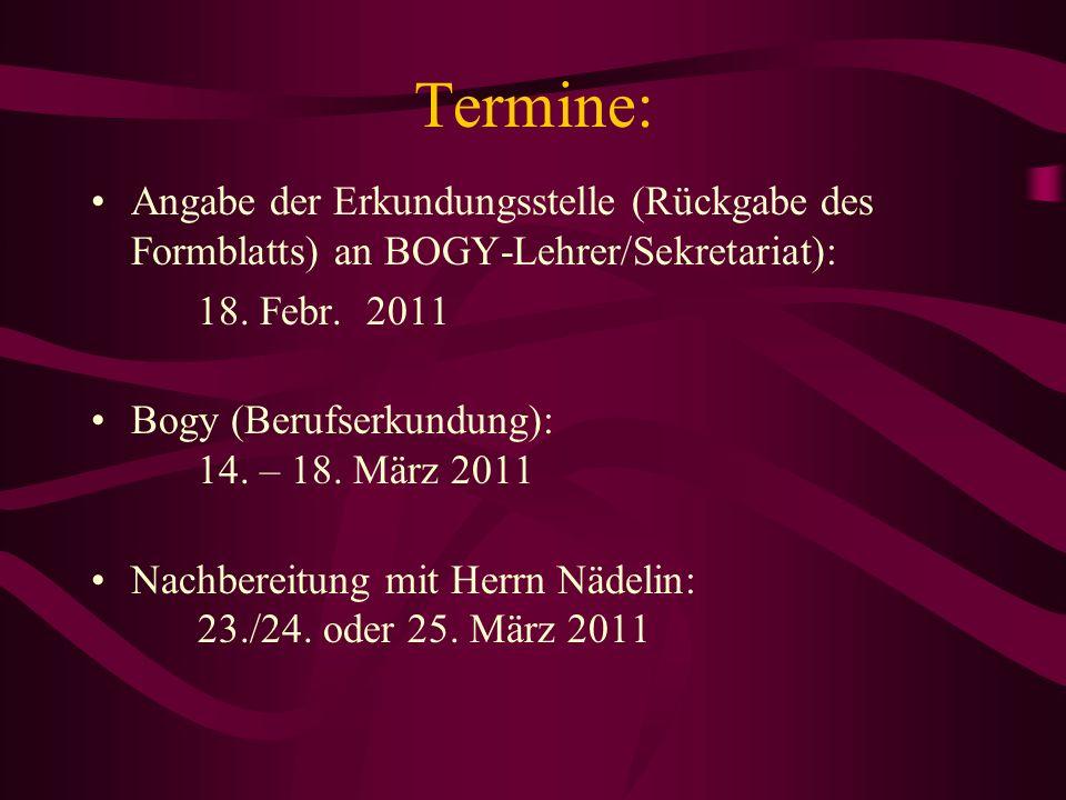 Termine: Angabe der Erkundungsstelle (Rückgabe des Formblatts) an BOGY-Lehrer/Sekretariat): 18. Febr. 2011 Bogy (Berufserkundung): 14. – 18. März 2011