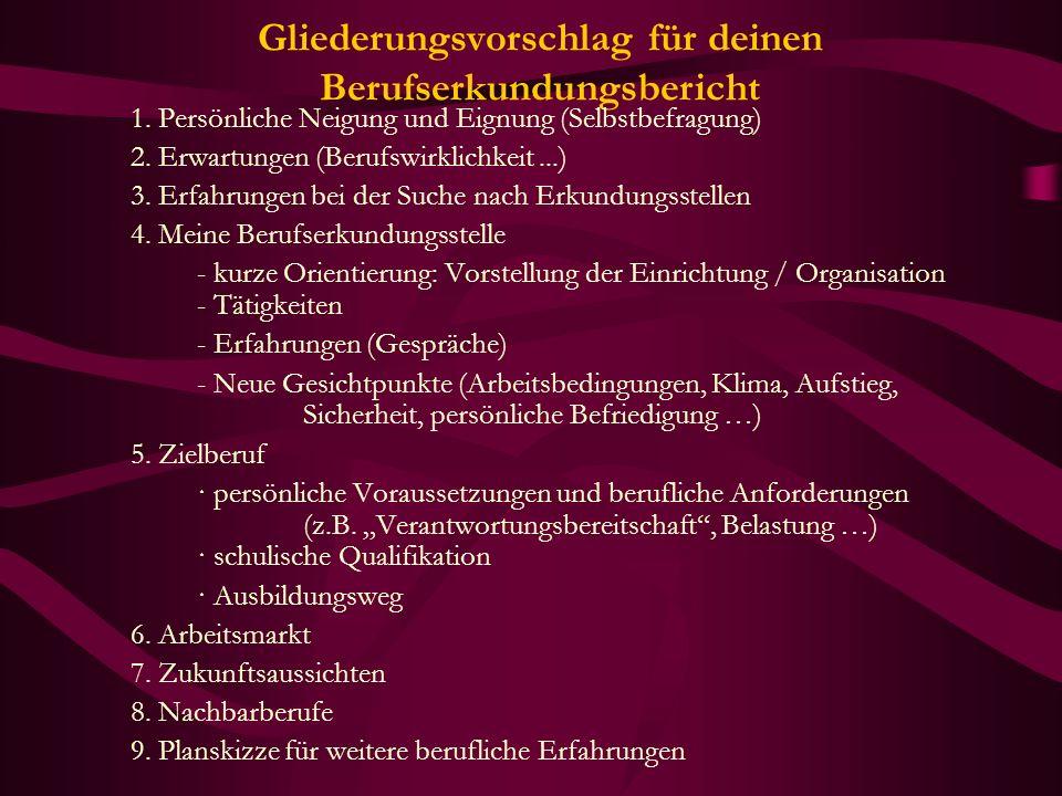 Gliederungsvorschlag für deinen Berufserkundungsbericht 1. Persönliche Neigung und Eignung (Selbstbefragung) 2. Erwartungen (Berufswirklichkeit...) 3.