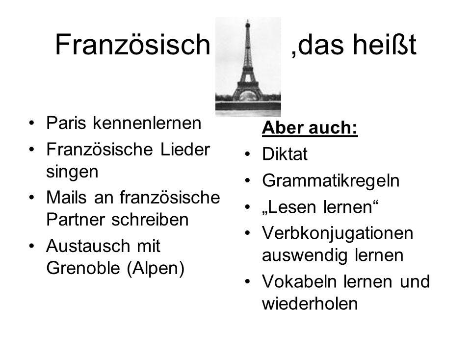 Französisch,das heißt Paris kennenlernen Französische Lieder singen Mails an französische Partner schreiben Austausch mit Grenoble (Alpen) Aber auch: Diktat Grammatikregeln Lesen lernen Verbkonjugationen auswendig lernen Vokabeln lernen und wiederholen