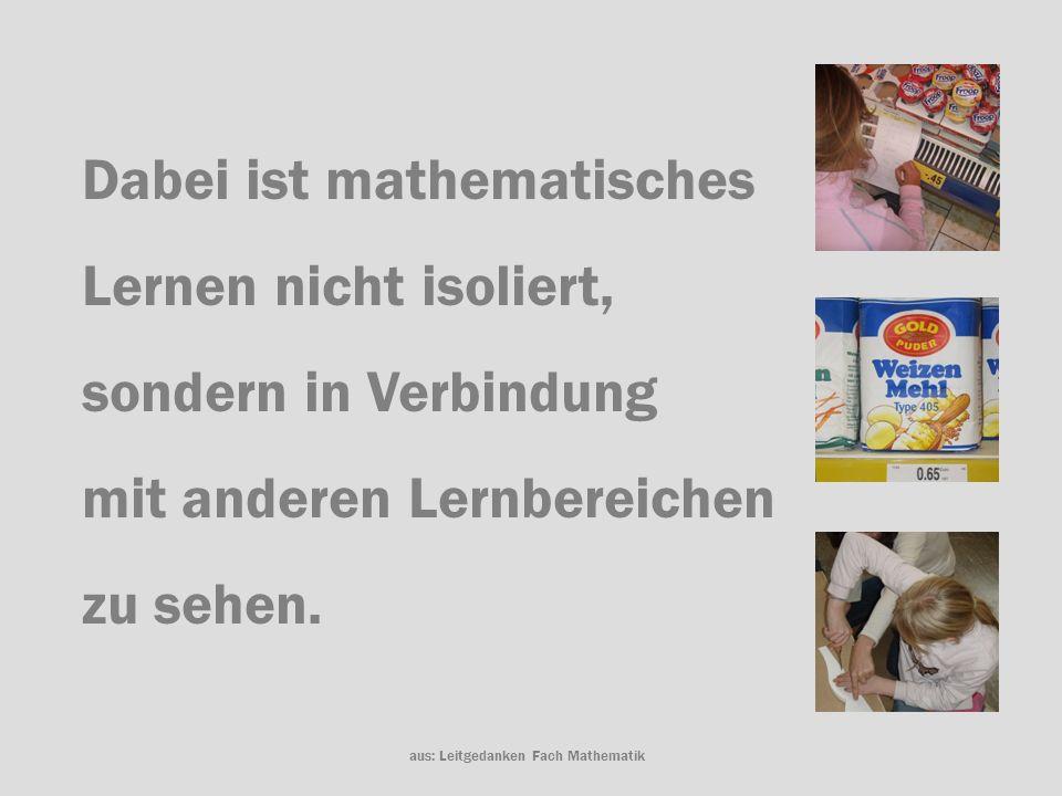 Dabei ist mathematisches Lernen nicht isoliert, sondern in Verbindung mit anderen Lernbereichen zu sehen. aus: Leitgedanken Fach Mathematik