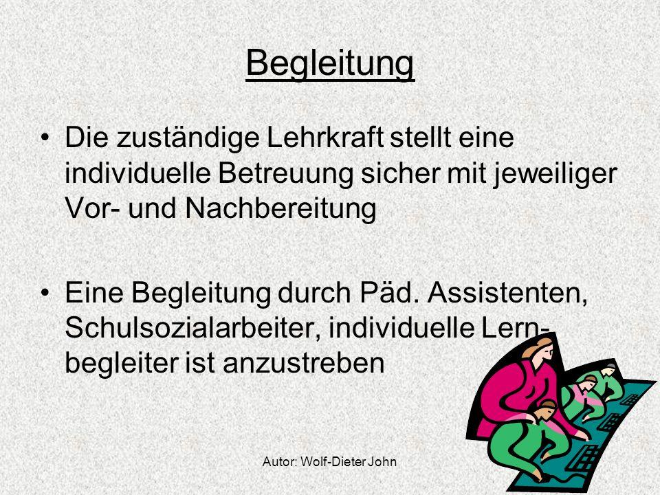 Autor: Wolf-Dieter John Begleitung Die zuständige Lehrkraft stellt eine individuelle Betreuung sicher mit jeweiliger Vor- und Nachbereitung Eine Begle