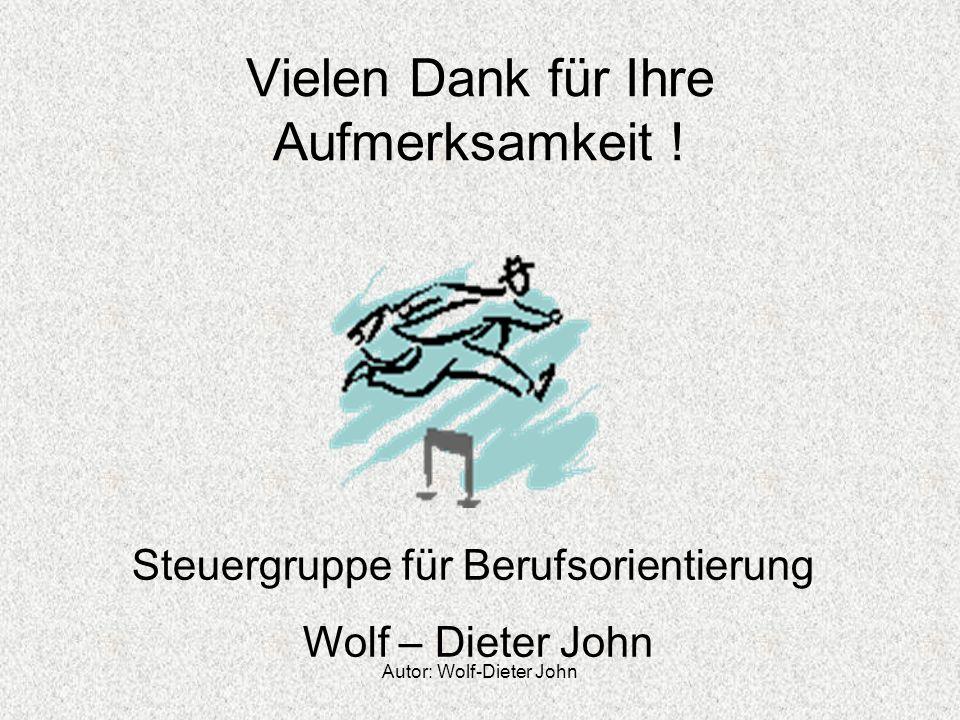 Autor: Wolf-Dieter John Vielen Dank für Ihre Aufmerksamkeit ! Steuergruppe für Berufsorientierung Wolf – Dieter John
