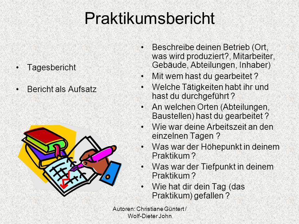 Autoren: Christiane Güntert / Wolf-Dieter John Praktikumsbericht Tagesbericht Bericht als Aufsatz Beschreibe deinen Betrieb (Ort, was wird produziert?