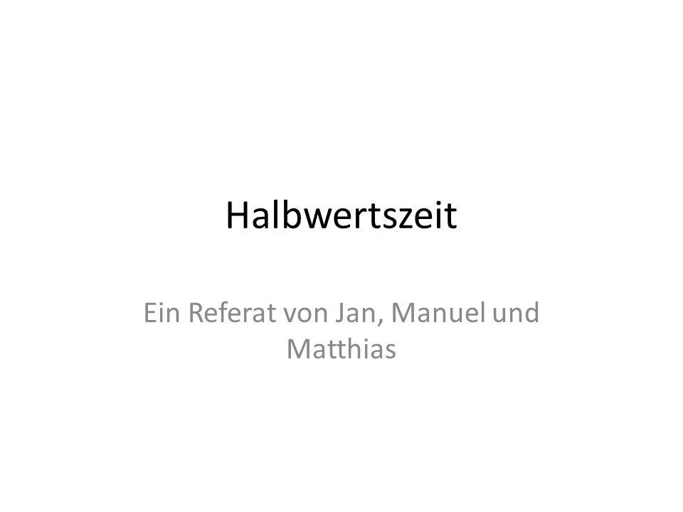 Halbwertszeit Ein Referat von Jan, Manuel und Matthias