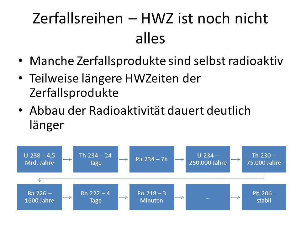 Zerfallsreihen – HWZ ist noch nicht alles Manche Zerfallsprodukte sind selbst radioaktiv Teilweise längere HWZeiten der Zerfallsprodukte Abbau der Radioaktivität dauert deutlich länger U-238 – 4,5 Mrd.