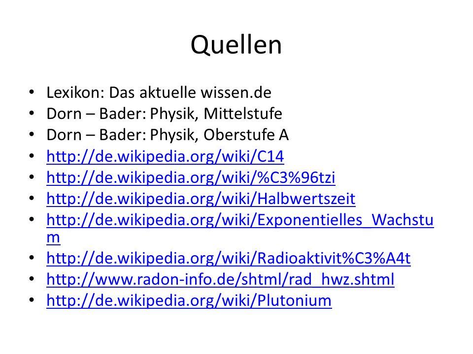Quellen Lexikon: Das aktuelle wissen.de Dorn – Bader: Physik, Mittelstufe Dorn – Bader: Physik, Oberstufe A http://de.wikipedia.org/wiki/C14 http://de.wikipedia.org/wiki/%C3%96tzi http://de.wikipedia.org/wiki/Halbwertszeit http://de.wikipedia.org/wiki/Exponentielles_Wachstu m http://de.wikipedia.org/wiki/Exponentielles_Wachstu m http://de.wikipedia.org/wiki/Radioaktivit%C3%A4t http://www.radon-info.de/shtml/rad_hwz.shtml http://de.wikipedia.org/wiki/Plutonium