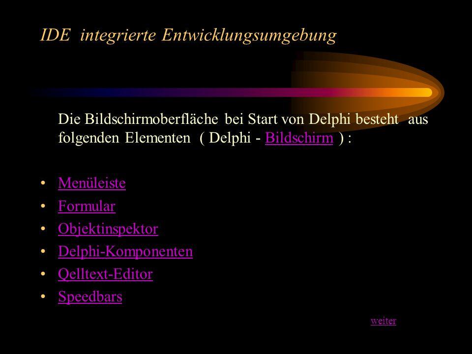 IDE integrierte Entwicklungsumgebung Die Bildschirmoberfläche bei Start von Delphi besteht aus folgenden Elementen ( Delphi - Bildschirm ) :Bildschirm Menüleiste Formular Objektinspektor Delphi-Komponenten Qelltext-Editor Speedbars weiter