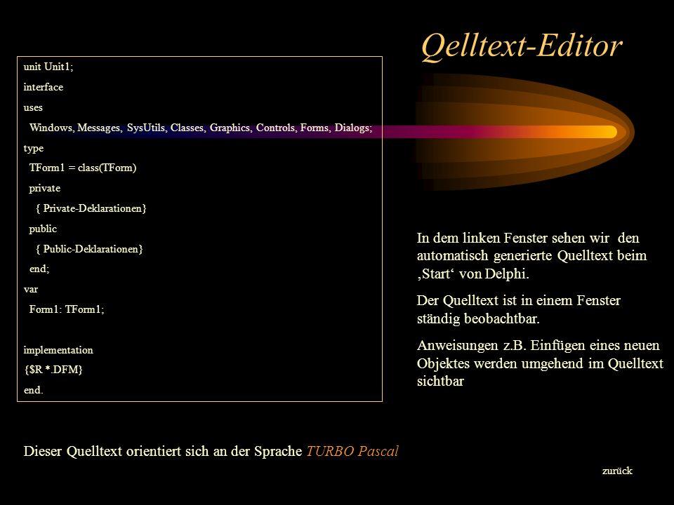 Qelltext-Editor zurück unit Unit1; interface uses Windows, Messages, SysUtils, Classes, Graphics, Controls, Forms, Dialogs; type TForm1 = class(TForm) private { Private-Deklarationen} public { Public-Deklarationen} end; var Form1: TForm1; implementation {$R *.DFM} end.