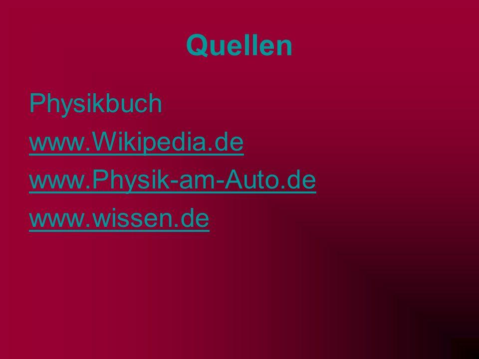 Quellen Physikbuch www.Wikipedia.de www.Physik-am-Auto.de www.wissen.de