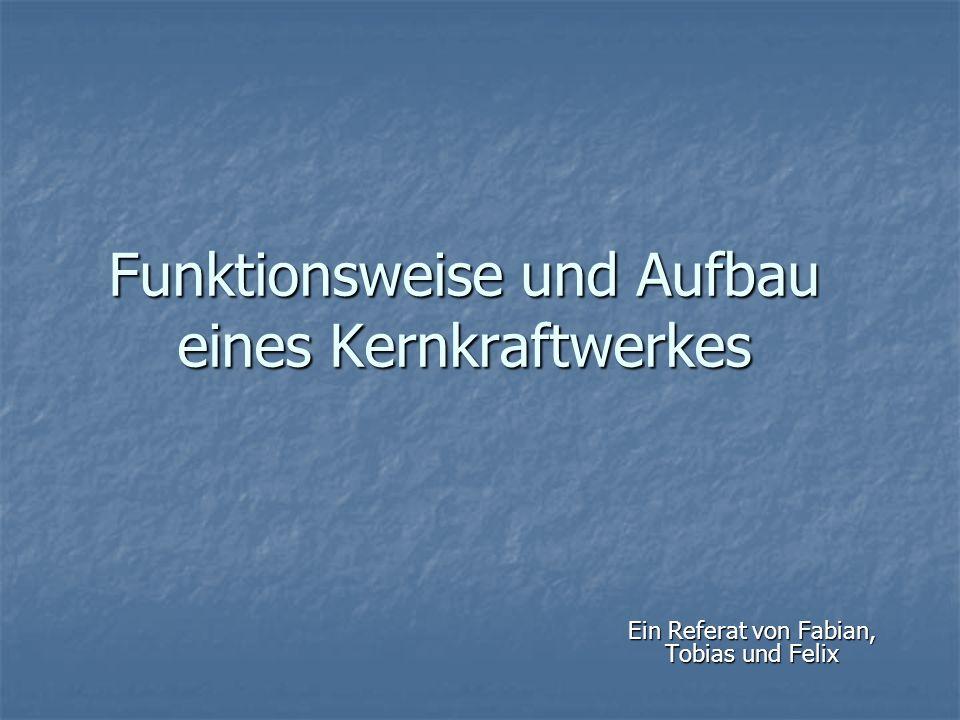 Funktionsweise und Aufbau eines Kernkraftwerkes Ein Referat von Fabian, Tobias und Felix