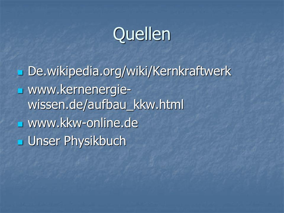 Quellen De.wikipedia.org/wiki/Kernkraftwerk De.wikipedia.org/wiki/Kernkraftwerk www.kernenergie- wissen.de/aufbau_kkw.html www.kernenergie- wissen.de/