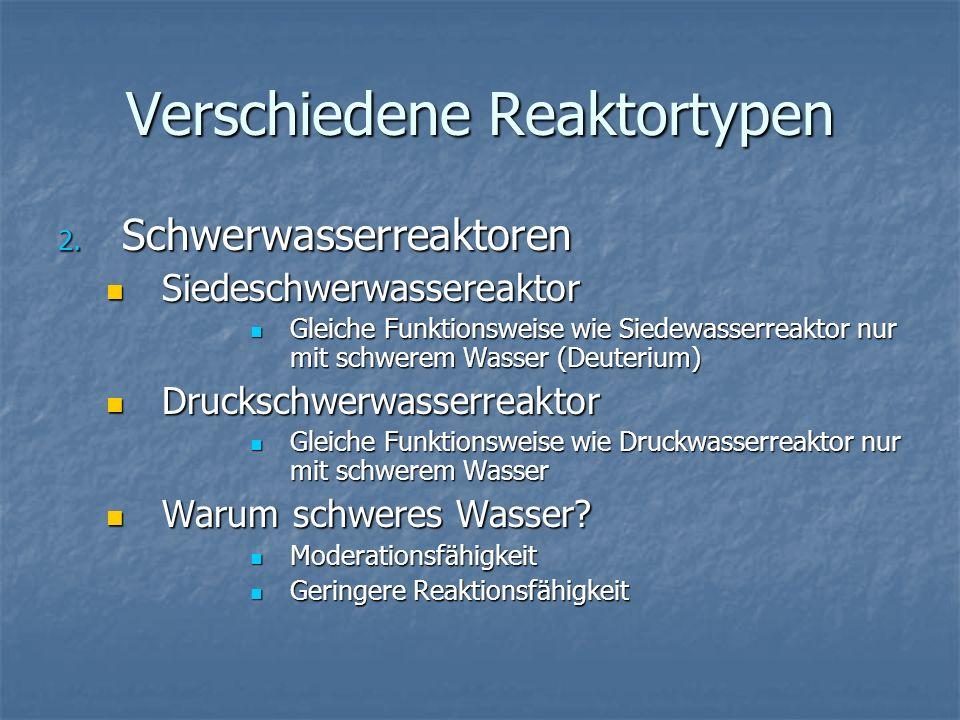 Verschiedene Reaktortypen 2. Schwerwasserreaktoren Siedeschwerwassereaktor Siedeschwerwassereaktor Gleiche Funktionsweise wie Siedewasserreaktor nur m