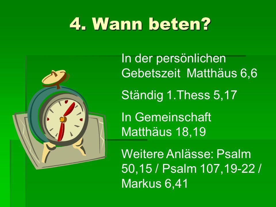 4. Wann beten? In der persönlichen Gebetszeit Matthäus 6,6 Ständig 1.Thess 5,17 In Gemeinschaft Matthäus 18,19 Weitere Anlässe: Psalm 50,15 / Psalm 10