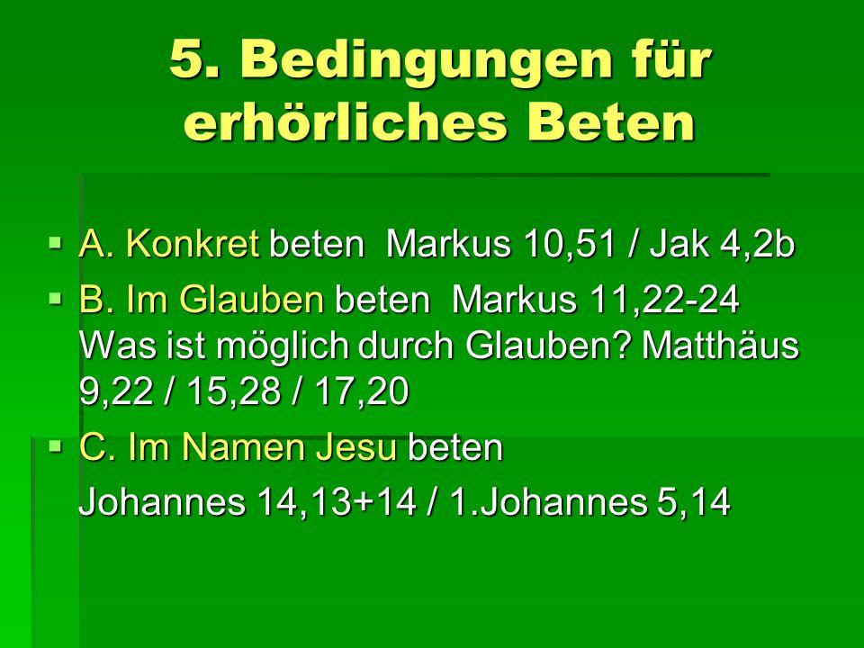 5. Bedingungen für erhörliches Beten A. Konkret beten Markus 10,51 / Jak 4,2b A. Konkret beten Markus 10,51 / Jak 4,2b B. Im Glauben beten Markus 11,2