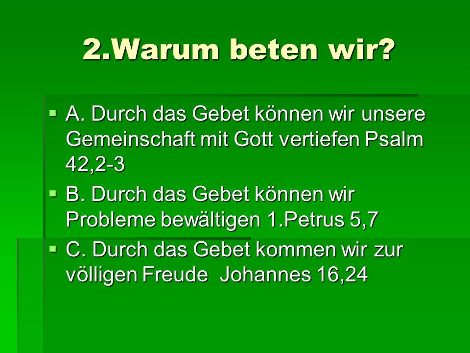 2.Warum beten wir? A. Durch das Gebet können wir unsere Gemeinschaft mit Gott vertiefen Psalm 42,2-3 A. Durch das Gebet können wir unsere Gemeinschaft