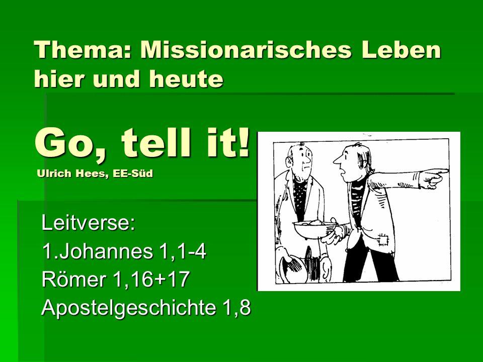Thema: Missionarisches Leben hier und heute Go, tell it! Ulrich Hees, EE-Süd Leitverse: 1.Johannes 1,1-4 Römer 1,16+17 Apostelgeschichte 1,8