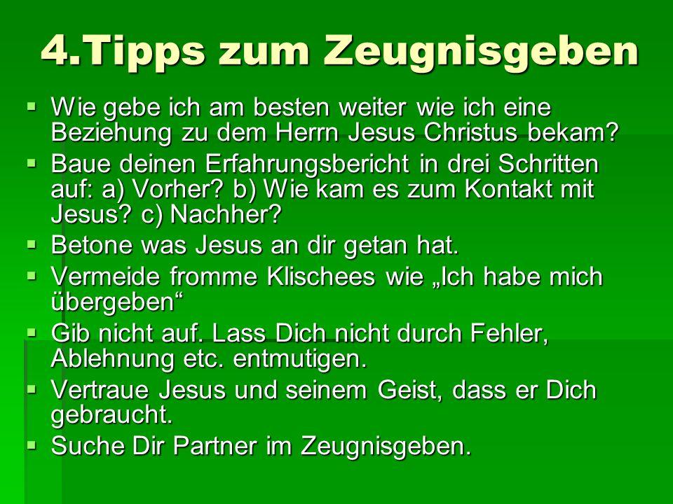 4.Tipps zum Zeugnisgeben Wie gebe ich am besten weiter wie ich eine Beziehung zu dem Herrn Jesus Christus bekam? Wie gebe ich am besten weiter wie ich