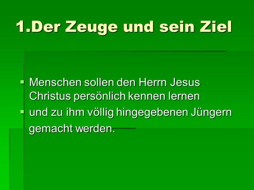 1.Der Zeuge und sein Ziel Menschen sollen den Herrn Jesus Christus persönlich kennen lernen Menschen sollen den Herrn Jesus Christus persönlich kennen